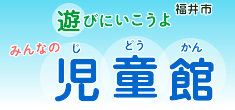 遊びにいこうよ みんなの福井市 児童館